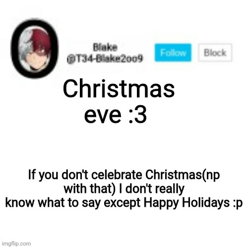 Blake2oo9 Anouncement template |  Christmas eve :3; If you don't celebrate Christmas(np with that) I don't really know what to say except Happy Holidays :p | image tagged in blake2oo9 anouncement template | made w/ Imgflip meme maker