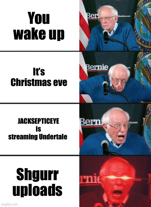 Today is like |  You wake up; It's Christmas eve; JACKSEPTICEYE is streaming Undertale; Shgurr uploads | image tagged in bernie sanders reaction nuked | made w/ Imgflip meme maker