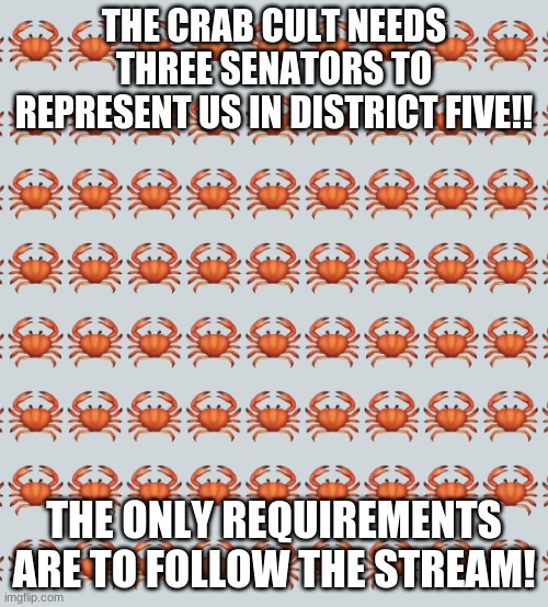 https://imgflip.com/m/Crab_Cult |  THE CRAB CULT NEEDS THREE SENATORS TO REPRESENT US IN DISTRICT FIVE!! THE ONLY REQUIREMENTS ARE TO FOLLOW THE STREAM! | image tagged in crab background | made w/ Imgflip meme maker