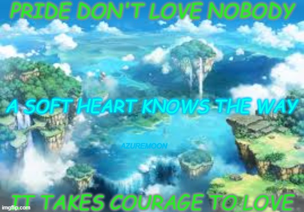 LOVE IS THE KEY, LIFE THE LOCK |  PRIDE DON'T LOVE NOBODY; A SOFT HEART KNOWS THE WAY; AZUREMOON; IT TAKES COURAGE TO LOVE | image tagged in braveheart,true love,courage,encouragement,truth,inspire the people | made w/ Imgflip meme maker