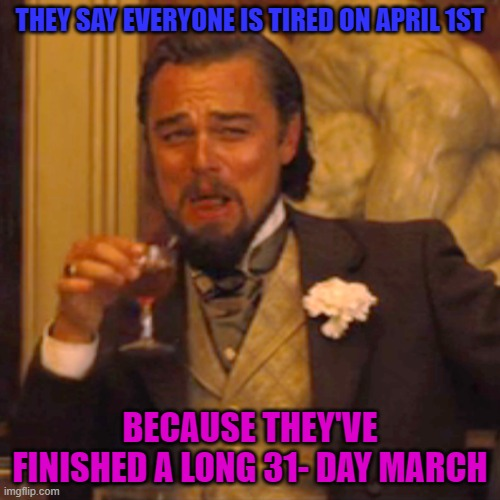 I love this one... |  THEY SAY EVERYONE IS TIRED ON APRIL 1ST; BECAUSE THEY'VE FINISHED A LONG 31- DAY MARCH | image tagged in memes,laughing leo | made w/ Imgflip meme maker