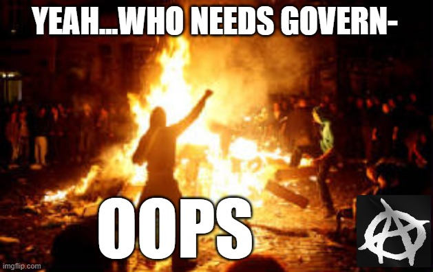 No police to help you now |  YEAH...WHO NEEDS GOVERN-; OOPS | image tagged in anarchy riot,think about it,government,crime,survival | made w/ Imgflip meme maker