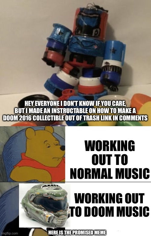 I also do homework to Doom Music |  HEY EVERYONE I DON'T KNOW IF YOU CARE, BUT I MADE AN INSTRUCTABLE ON HOW TO MAKE A DOOM 2016 COLLECTIBLE OUT OF TRASH LINK IN COMMENTS; WORKING OUT TO NORMAL MUSIC; WORKING OUT TO DOOM MUSIC; HERE IS THE PROMISED MEME | image tagged in memes,tuxedo winnie the pooh,doom,sorry if you dont allow self promo,i just thought youd like it | made w/ Imgflip meme maker