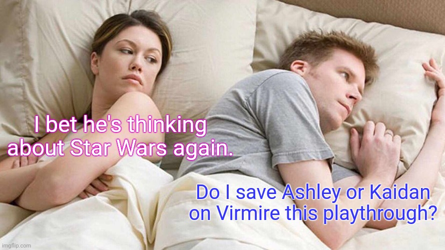 Oof. Tough choice. |  I bet he's thinking about Star Wars again. Do I save Ashley or Kaidan on Virmire this playthrough? | image tagged in memes,i bet he's thinking about other women,mass effect,virmire | made w/ Imgflip meme maker