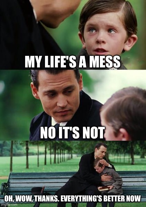 Why didn't I think of that |  MY LIFE'S A MESS; NO IT'S NOT; OH, WOW, THANKS. EVERYTHING'S BETTER NOW | image tagged in memes,finding neverland,life hack,mess,advice,useless | made w/ Imgflip meme maker