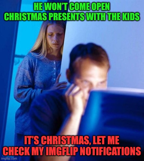 Christmas special |  HE WON'T COME OPEN CHRISTMAS PRESENTS WITH THE KIDS; IT'S CHRISTMAS, LET ME CHECK MY IMGFLIP NOTIFICATIONS | image tagged in computer search wife | made w/ Imgflip meme maker