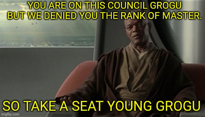 Mace Windu Jedi Council | YOU ARE ON THIS COUNCIL GROGU BUT WE DENIED YOU THE RANK OF MASTER. SO TAKE A SEAT YOUNG GROGU | image tagged in mace windu jedi council | made w/ Imgflip meme maker