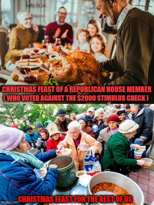 Scumbag Republicans! |  CHRISTMAS FEAST OF A REPUBLICAN HOUSE MEMBER; ( WHO VOTED AGAINST THE $2000 STIMULUS CHECK ); CHRISTMAS FEAST FOR THE REST OF US | image tagged in stimulus,covid relief,christmas feast,scumbag republicans | made w/ Imgflip meme maker