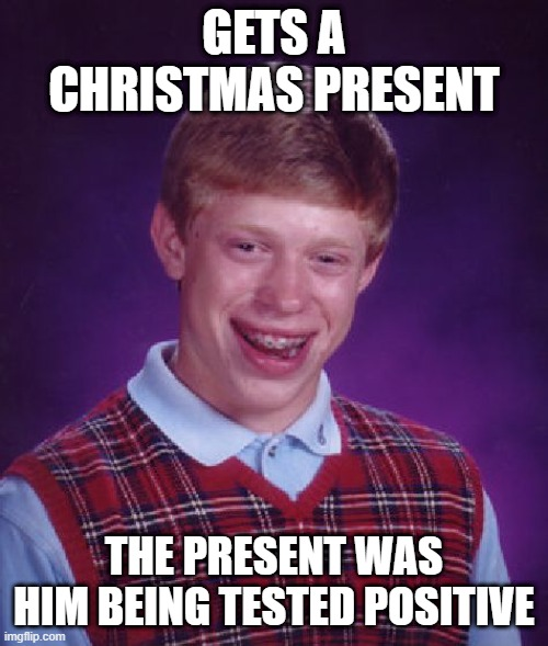 GETS A CHRISTMAS PRESENT; THE PRESENT WAS HIM BEING TESTED POSITIVE | image tagged in memes,bad luck brian,christmas | made w/ Imgflip meme maker