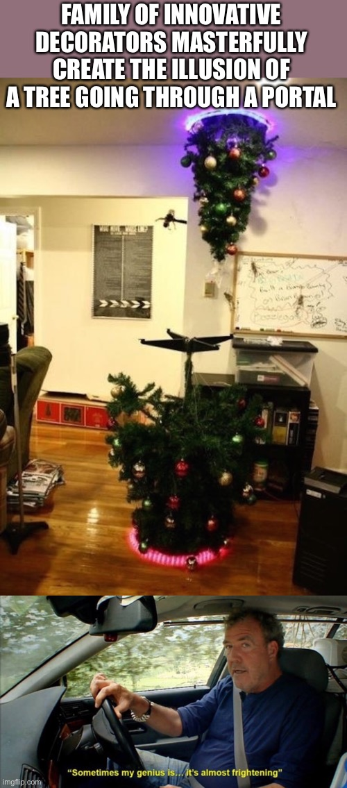 I NEED TO DO THAT ONE DAY :) |  FAMILY OF INNOVATIVE DECORATORS MASTERFULLY CREATE THE ILLUSION OF A TREE GOING THROUGH A PORTAL | image tagged in sometimes my genius is it's almost frightening,funny,memes,christmas decorations,portal,design | made w/ Imgflip meme maker