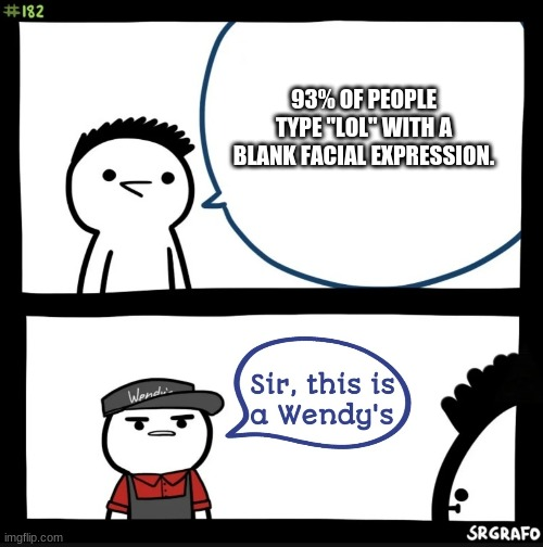"Sir this is a wendys |  93% OF PEOPLE TYPE ""LOL"" WITH A BLANK FACIAL EXPRESSION. 