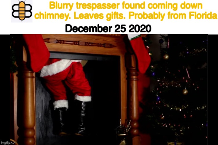 Merry Christmas |  Blurry trespasser found coming down chimney. Leaves gifts. Probably from Florida; December 25 2020 | made w/ Imgflip meme maker
