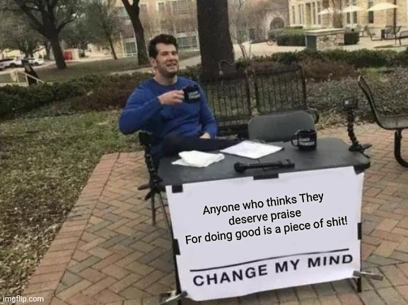 No praise nor thanks for doing duty 001 |  Anyone who thinks They deserve praise For doing good is a piece of shit! | image tagged in memes,change my mind | made w/ Imgflip meme maker