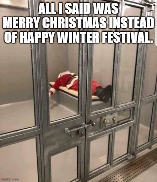 Santa Claus in jail |  ALL I SAID WAS MERRY CHRISTMAS INSTEAD OF HAPPY WINTER FESTIVAL. | image tagged in santa claus,merry christmas | made w/ Imgflip meme maker