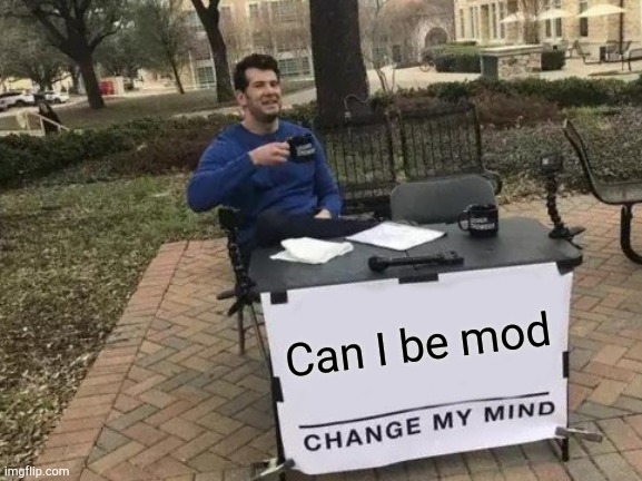 Change My Mind |  Can I be mod | image tagged in memes,change my mind | made w/ Imgflip meme maker