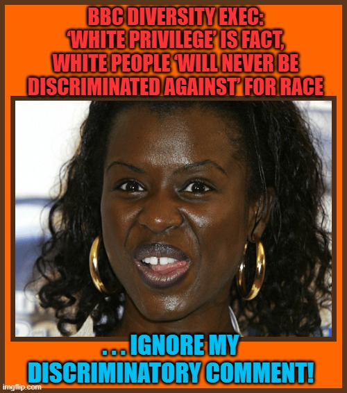BBC DIVERSITY EXEC: 'WHITE PRIVILEGE' IS FACT, WHITE PEOPLE 'WILL NEVER BE DISCRIMINATED AGAINST' FOR RACE; . . . IGNORE MY DISCRIMINATORY COMMENT! | made w/ Imgflip meme maker