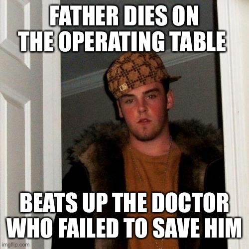 Scumbag Steve |  FATHER DIES ON THE OPERATING TABLE; BEATS UP THE DOCTOR WHO FAILED TO SAVE HIM | image tagged in memes,scumbag steve | made w/ Imgflip meme maker