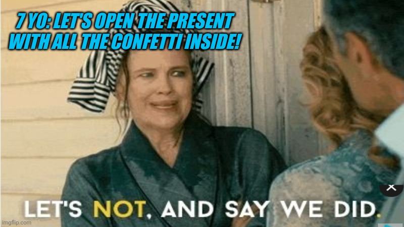 Say no to messy presents! |  7 YO: LET'S OPEN THE PRESENT WITH ALL THE CONFETTI INSIDE! | image tagged in ocd,mom | made w/ Imgflip meme maker