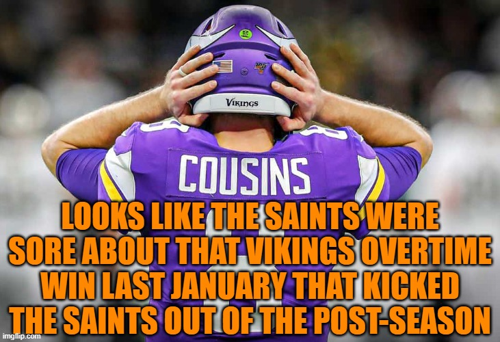 Vikings 33  Saints 52 |  LOOKS LIKE THE SAINTS WERE SORE ABOUT THAT VIKINGS OVERTIME WIN LAST JANUARY THAT KICKED THE SAINTS OUT OF THE POST-SEASON | image tagged in nfl,football,minnesota vikings,new orleans saints,nfl football | made w/ Imgflip meme maker