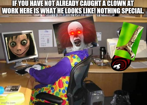 Clown at work |  IF YOU HAVE NOT ALREADY CAUGHT A CLOWN AT WORK HERE IS WHAT HE LOOKS LIKE! NOTHING SPECIAL. | image tagged in clown computer | made w/ Imgflip meme maker