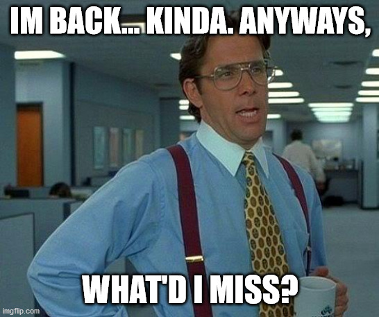 That Would Be Great |  IM BACK... KINDA. ANYWAYS, WHAT'D I MISS? | image tagged in memes,that would be great | made w/ Imgflip meme maker