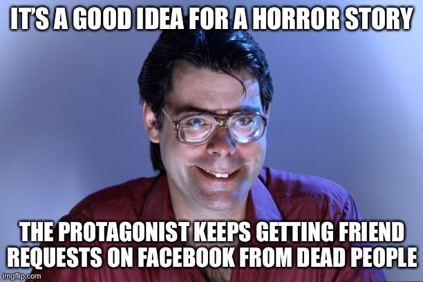 Story ideas |  IT'S A GOOD IDEA FOR A HORROR STORY; THE PROTAGONIST KEEPS GETTING FRIEND REQUESTS ON FACEBOOK FROM DEAD PEOPLE | image tagged in steven king,horror,dead people,facebook,memes | made w/ Imgflip meme maker