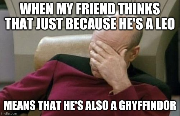 Ever have friends like that? At least, some born under the sign of Leo? |  WHEN MY FRIEND THINKS THAT JUST BECAUSE HE'S A LEO; MEANS THAT HE'S ALSO A GRYFFINDOR | image tagged in memes,captain picard facepalm,leo,gryffindor,zodiac,not a true story | made w/ Imgflip meme maker