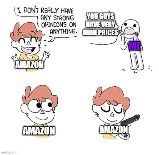 its true we all know its true |  YOU GUYS HAVE VERY HIGH PRICES; ME; AMAZON; AMAZON; AMAZON | image tagged in i don't really have any strong opinions on anything - bluechair | made w/ Imgflip meme maker