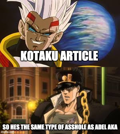 KOTAKU ARTICLE; SO HES THE SAME TYPE OF ASSHOLE AS ADEL AKA | image tagged in jojo's bizarre adventure,rwby,dbz | made w/ Imgflip meme maker