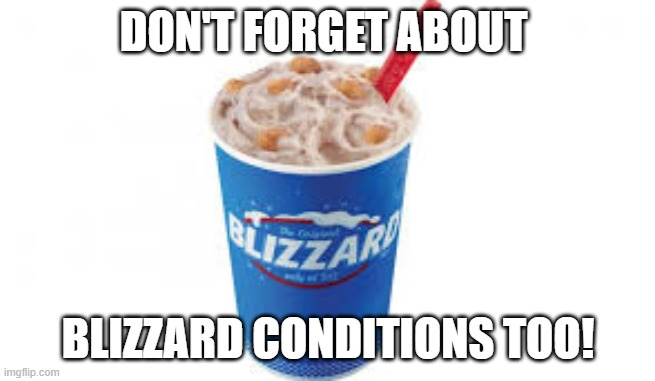 DON'T FORGET ABOUT BLIZZARD CONDITIONS TOO! | made w/ Imgflip meme maker
