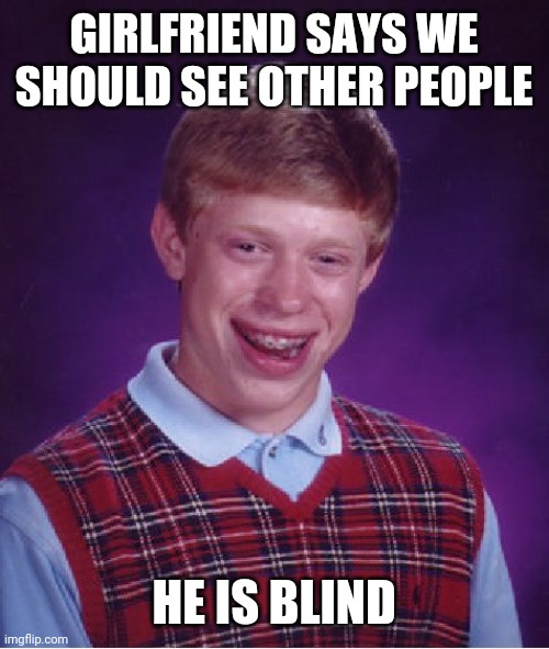 Aye aye aye |  GIRLFRIEND SAYS WE SHOULD SEE OTHER PEOPLE; HE IS BLIND | image tagged in memes,bad luck brian,blind,girlfriend,relationships | made w/ Imgflip meme maker