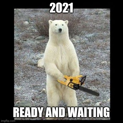 2021 |  2021; READY AND WAITING | image tagged in memes,chainsaw bear | made w/ Imgflip meme maker