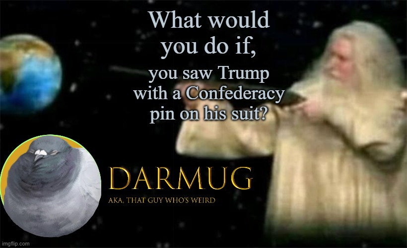 Don't know what the Confederacy was? It was a nation that attempted to leave the U.S. because of abolitionists in the North |  What would you do if, you saw Trump with a Confederacy pin on his suit? | image tagged in darmug announcement template,yes i know that this isn't really something,with actual evidence | made w/ Imgflip meme maker