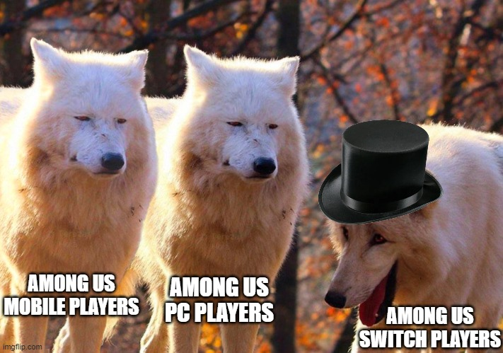 Grump Wolves |  AMONG US MOBILE PLAYERS; AMONG US PC PLAYERS; AMONG US SWITCH PLAYERS | image tagged in grump wolves | made w/ Imgflip meme maker