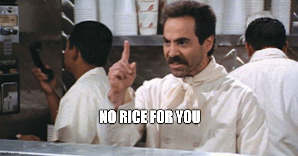 No Rice For You |  NO RICE FOR YOU | image tagged in rice,soup nazi | made w/ Imgflip meme maker