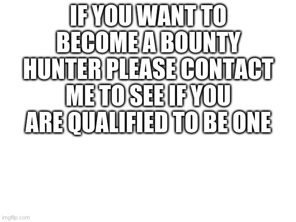bounty hunters |  IF YOU WANT TO BECOME A BOUNTY HUNTER PLEASE CONTACT ME TO SEE IF YOU ARE QUALIFIED TO BE ONE | image tagged in bounty hunter | made w/ Imgflip meme maker