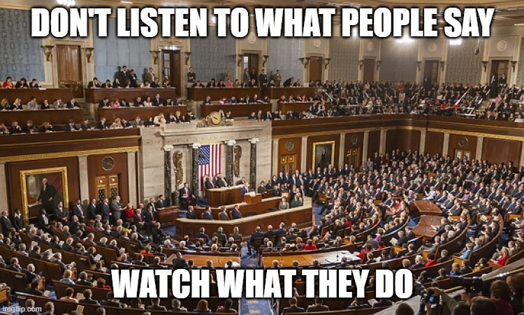 Don't listen to what people say, watch what they do. |  DON'T LISTEN TO WHAT PEOPLE SAY; WATCH WHAT THEY DO | image tagged in congress,government,government corruption,evil government,integrity | made w/ Imgflip meme maker
