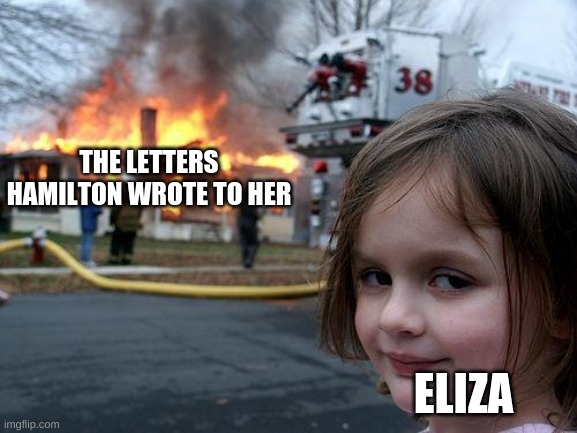 burn in a nutshell |  THE LETTERS HAMILTON WROTE TO HER; ELIZA | image tagged in memes,disaster girl | made w/ Imgflip meme maker