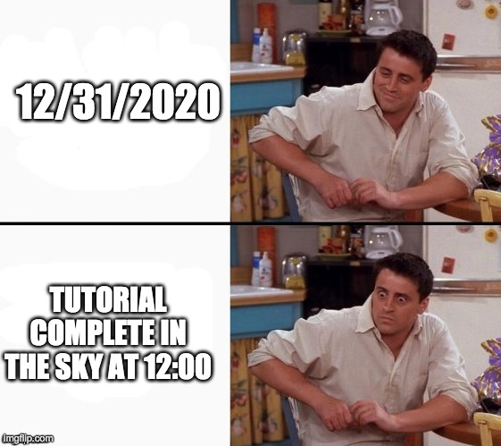 T U T O R I A L  C O M P L E T E  I N  N E W  Y E A R S |  12/31/2020; TUTORIAL COMPLETE IN THE SKY AT 12:00 | image tagged in comprehending joey | made w/ Imgflip meme maker