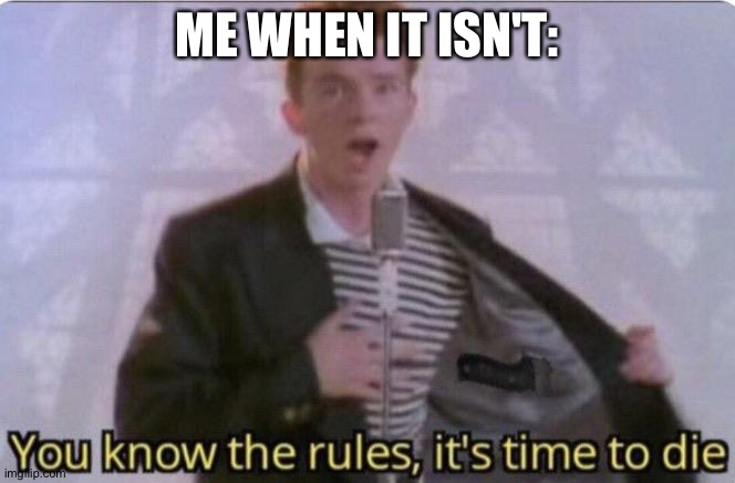 You know the rules its time to die | ME WHEN IT ISN'T: | image tagged in you know the rules its time to die | made w/ Imgflip meme maker