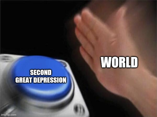 SECOND GREAT DEPRESSION WORLD | image tagged in memes,blank nut button | made w/ Imgflip meme maker