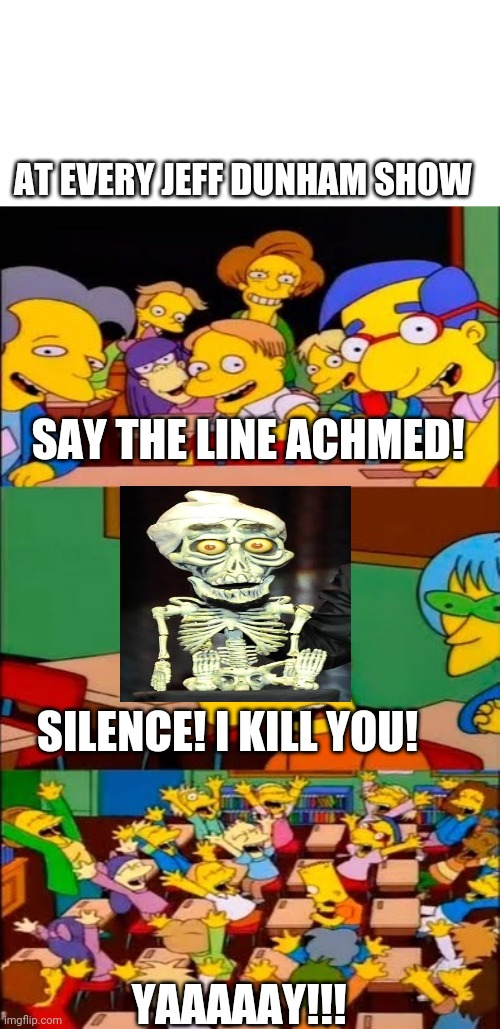 Say the line Achmed |  AT EVERY JEFF DUNHAM SHOW; SAY THE LINE ACHMED! SILENCE! I KILL YOU! YAAAAAY!!! | image tagged in say the line bart simpsons,jeff dunham,achmed the dead terrorist | made w/ Imgflip meme maker