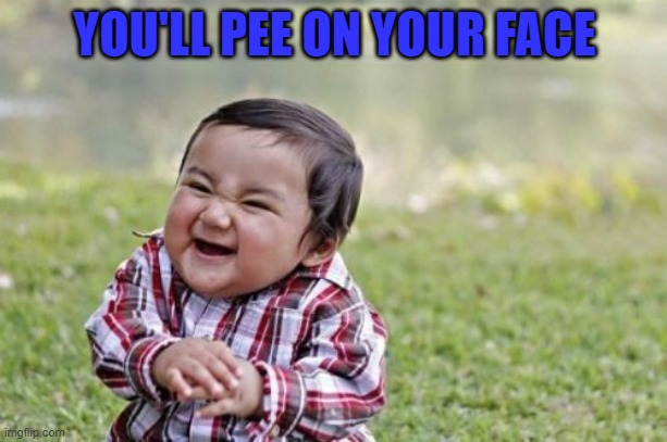 Evil Toddler Meme | YOU'LL PEE ON YOUR FACE | image tagged in memes,evil toddler | made w/ Imgflip meme maker