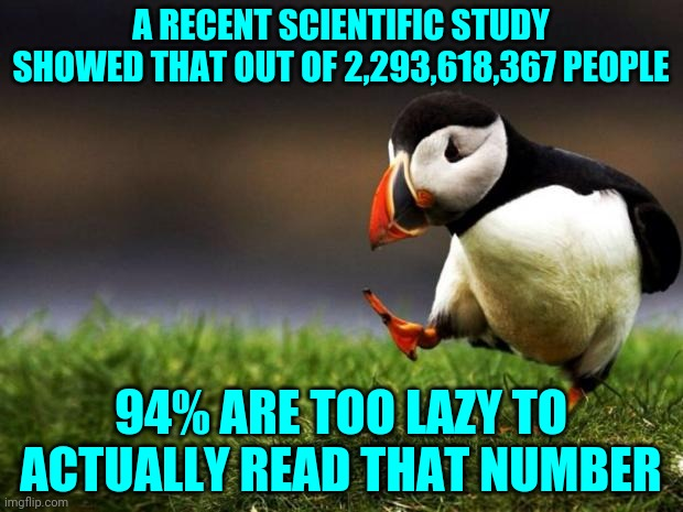 Unpopular Opinion Puffin |  A RECENT SCIENTIFIC STUDY SHOWED THAT OUT OF 2,293,618,367 PEOPLE; 94% ARE TOO LAZY TO ACTUALLY READ THAT NUMBER | image tagged in memes,unpopular opinion puffin | made w/ Imgflip meme maker