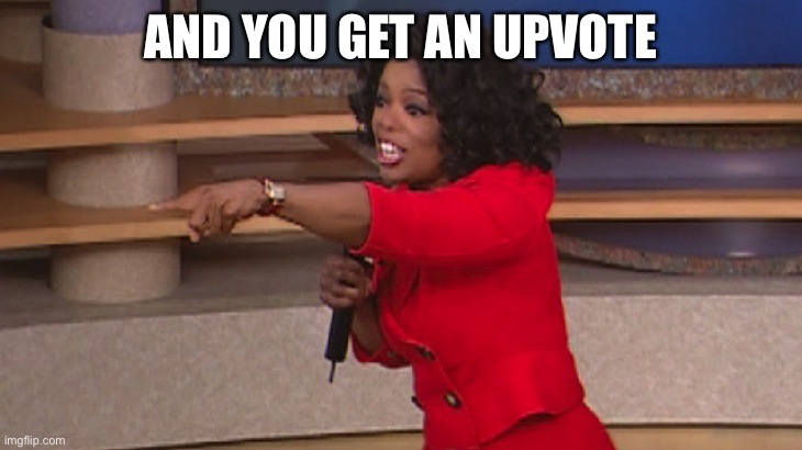 AND YOU GET AN UPVOTE | image tagged in oprah you get a | made w/ Imgflip meme maker