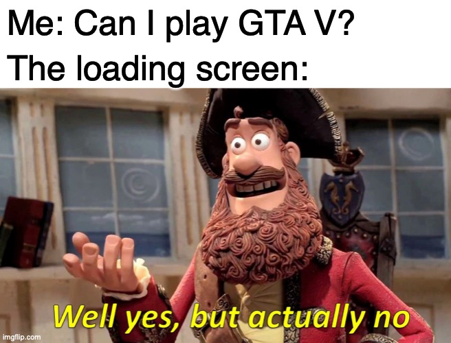 i t t a k e s s o f l i p p i n g l o n g |  Me: Can I play GTA V? The loading screen: | image tagged in memes,well yes but actually no,gta 5,gta,loading,funny memes | made w/ Imgflip meme maker