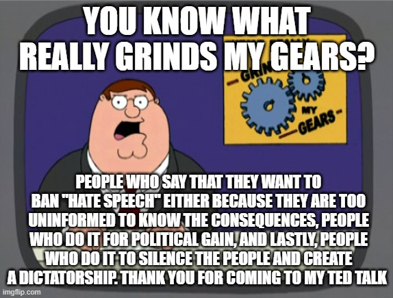 "Pete Griffen Says |  YOU KNOW WHAT REALLY GRINDS MY GEARS? PEOPLE WHO SAY THAT THEY WANT TO BAN ""HATE SPEECH"" EITHER BECAUSE THEY ARE TOO UNINFORMED TO KNOW THE CONSEQUENCES, PEOPLE WHO DO IT FOR POLITICAL GAIN, AND LASTLY, PEOPLE WHO DO IT TO SILENCE THE PEOPLE AND CREATE A DICTATORSHIP. THANK YOU FOR COMING TO MY TED TALK 