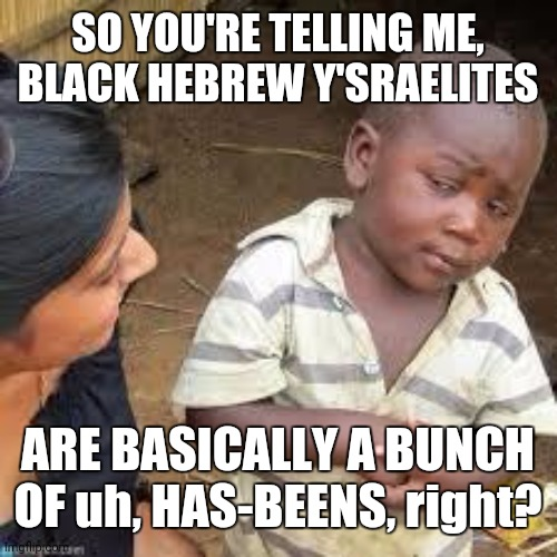 Black Hebrew Has-Beens 001 |  SO YOU'RE TELLING ME, BLACK HEBREW Y'SRAELITES; ARE BASICALLY A BUNCH OF uh, HAS-BEENS, right? | image tagged in so your telling me | made w/ Imgflip meme maker