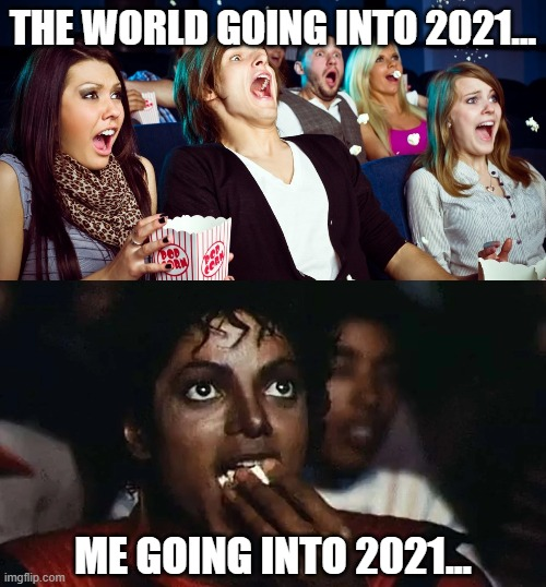 *grabs popcorn* |  THE WORLD GOING INTO 2021... ME GOING INTO 2021... | image tagged in popcorn,2021,2020 sucks,going to get worse | made w/ Imgflip meme maker