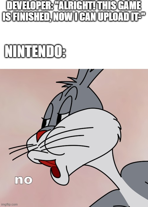 "nintendo be like |  DEVELOPER: ""ALRIGHT! THIS GAME IS FINISHED, NOW I CAN UPLOAD IT-""; NINTENDO:; no 
